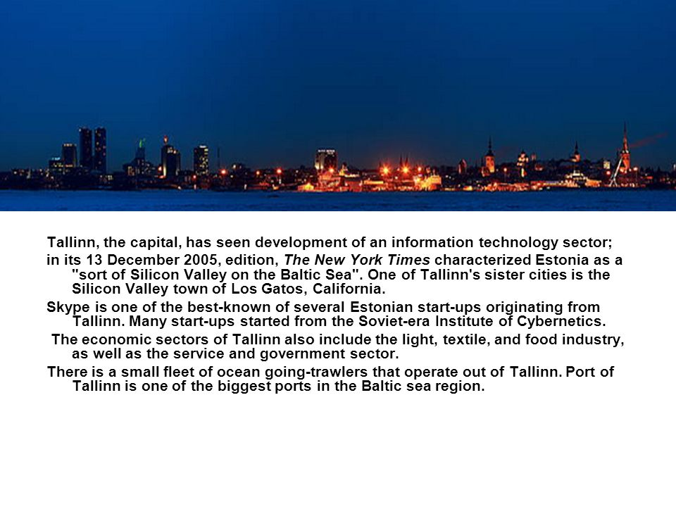 Tallinn, the capital, has seen development of an information technology sector; in its 13 December 2005, edition, The New York Times characterized Estonia as a sort of Silicon Valley on the Baltic Sea .