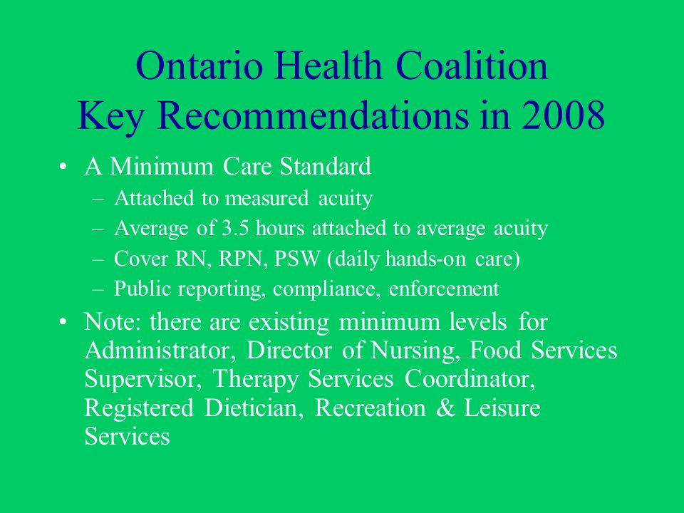 Ontario Health Coalition Key Recommendations in 2008 A Minimum Care Standard –Attached to measured acuity –Average of 3.5 hours attached to average acuity –Cover RN, RPN, PSW (daily hands-on care) –Public reporting, compliance, enforcement Note: there are existing minimum levels for Administrator, Director of Nursing, Food Services Supervisor, Therapy Services Coordinator, Registered Dietician, Recreation & Leisure Services