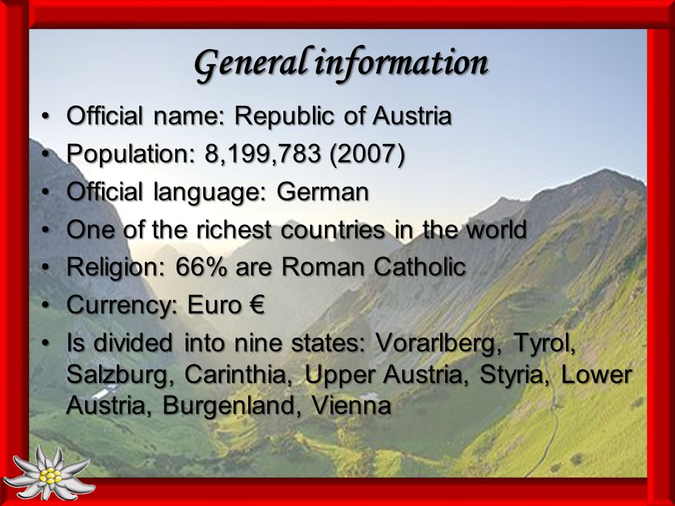 General information Official name: Republic of AustriaOfficial name: Republic of Austria Population: 8,199,783 (2007)Population: 8,199,783 (2007) Official language: GermanOfficial language: German One of the richest countries in the worldOne of the richest countries in the world Religion: 66% are Roman CatholicReligion: 66% are Roman Catholic Currency: EuroCurrency: Euro Is divided into nine states: Vorarlberg, Tyrol, Salzburg, Carinthia, Upper Austria, Styria, Lower Austria, Burgenland, ViennaIs divided into nine states: Vorarlberg, Tyrol, Salzburg, Carinthia, Upper Austria, Styria, Lower Austria, Burgenland, Vienna