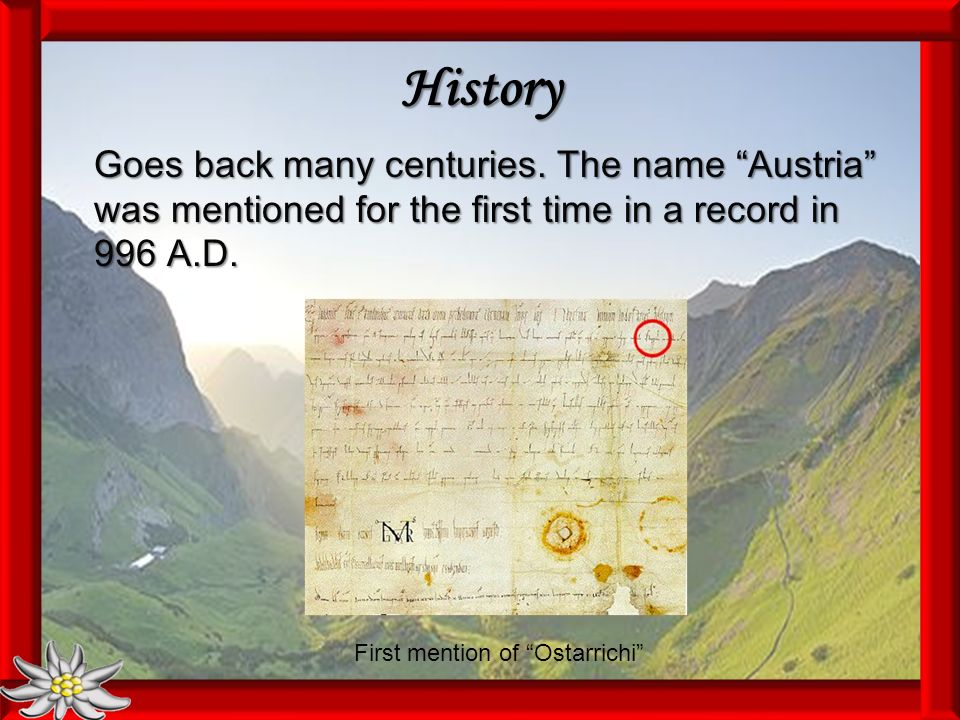 History Goes back many centuries. The name Austria was mentioned for the first time in a record in 996 A.D. First mention of Ostarrichi