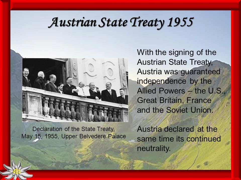Austrian State Treaty 1955 Declaration of the State Treaty, May 15, 1955, Upper Belvedere Palace With the signing of the Austrian State Treaty, Austria was guaranteed independence by the Allied Powers – the U.S., Great Britain, France and the Soviet Union.