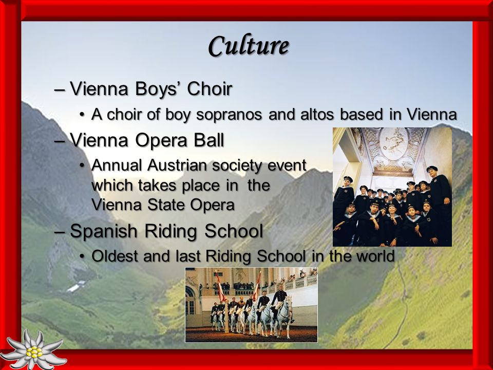 Culture –Vienna Boys Choir A choir of boy sopranos and altos based in ViennaA choir of boy sopranos and altos based in Vienna –Vienna Opera Ball Annual Austrian society event which takes place in the Vienna State OperaAnnual Austrian society event which takes place in the Vienna State Opera –Spanish Riding School Oldest and last Riding School in the worldOldest and last Riding School in the world