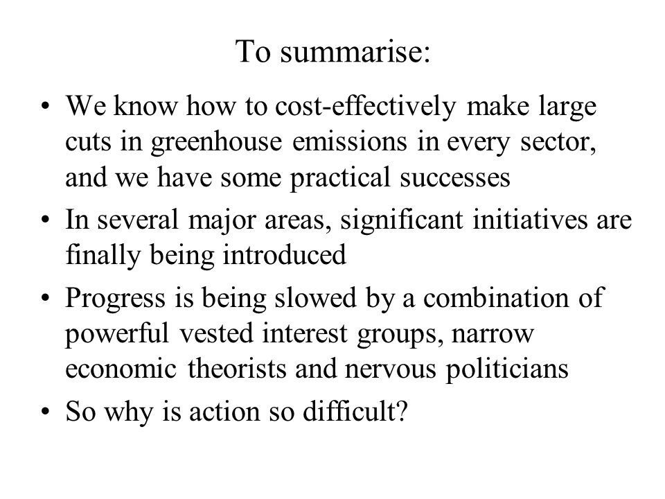 To summarise: We know how to cost-effectively make large cuts in greenhouse emissions in every sector, and we have some practical successes In several major areas, significant initiatives are finally being introduced Progress is being slowed by a combination of powerful vested interest groups, narrow economic theorists and nervous politicians So why is action so difficult?