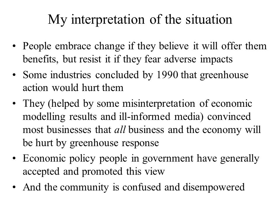 My interpretation of the situation People embrace change if they believe it will offer them benefits, but resist it if they fear adverse impacts Some industries concluded by 1990 that greenhouse action would hurt them They (helped by some misinterpretation of economic modelling results and ill-informed media) convinced most businesses that all business and the economy will be hurt by greenhouse response Economic policy people in government have generally accepted and promoted this view And the community is confused and disempowered