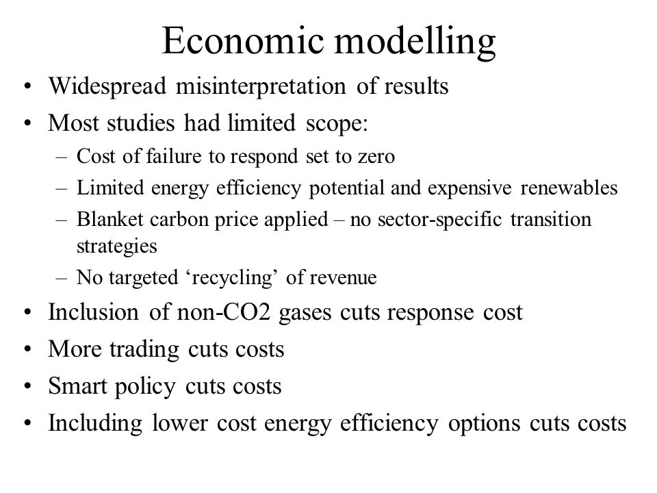 Economic modelling Widespread misinterpretation of results Most studies had limited scope: –Cost of failure to respond set to zero –Limited energy efficiency potential and expensive renewables –Blanket carbon price applied – no sector-specific transition strategies –No targeted recycling of revenue Inclusion of non-CO2 gases cuts response cost More trading cuts costs Smart policy cuts costs Including lower cost energy efficiency options cuts costs