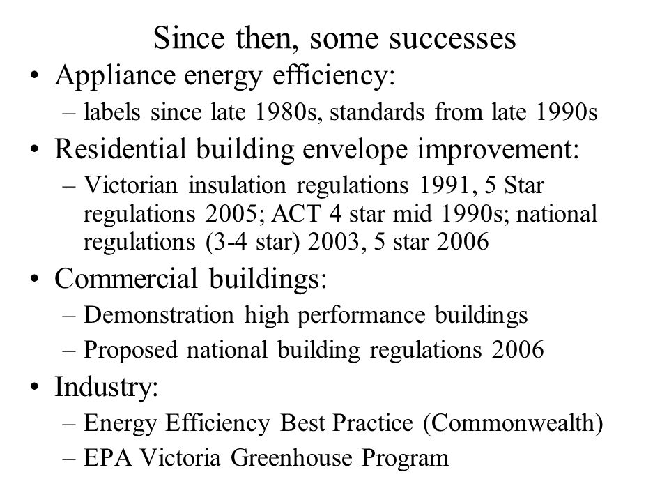 Since then, some successes Appliance energy efficiency: –labels since late 1980s, standards from late 1990s Residential building envelope improvement: –Victorian insulation regulations 1991, 5 Star regulations 2005; ACT 4 star mid 1990s; national regulations (3-4 star) 2003, 5 star 2006 Commercial buildings: –Demonstration high performance buildings –Proposed national building regulations 2006 Industry: –Energy Efficiency Best Practice (Commonwealth) –EPA Victoria Greenhouse Program