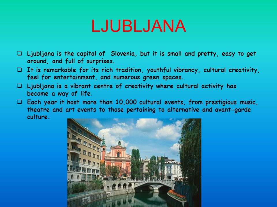 LJUBLJANA Ljubljana is the capital of Slovenia, but it is small and pretty, easy to get around, and full of surprises.