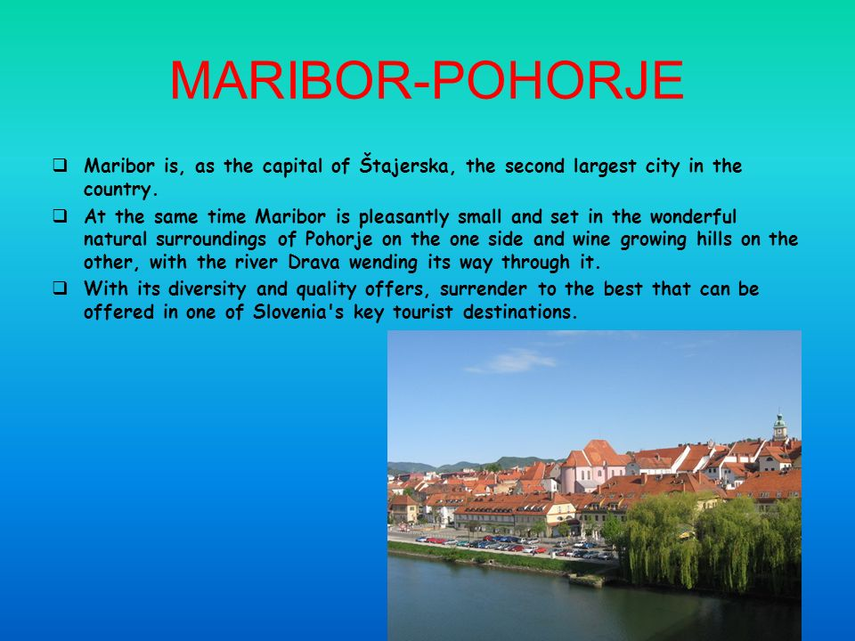 MARIBOR-POHORJE Maribor is, as the capital of Štajerska, the second largest city in the country.