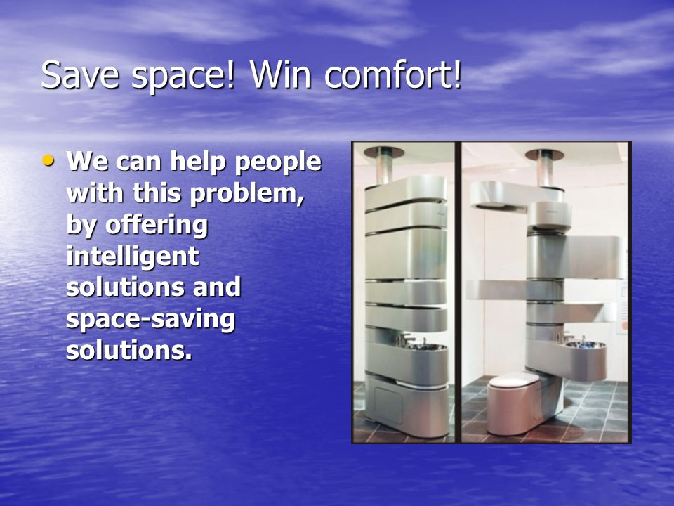 Save space! Win comfort! We can help people with this problem, by offering intelligent solutions and space-saving solutions. We can help people with t