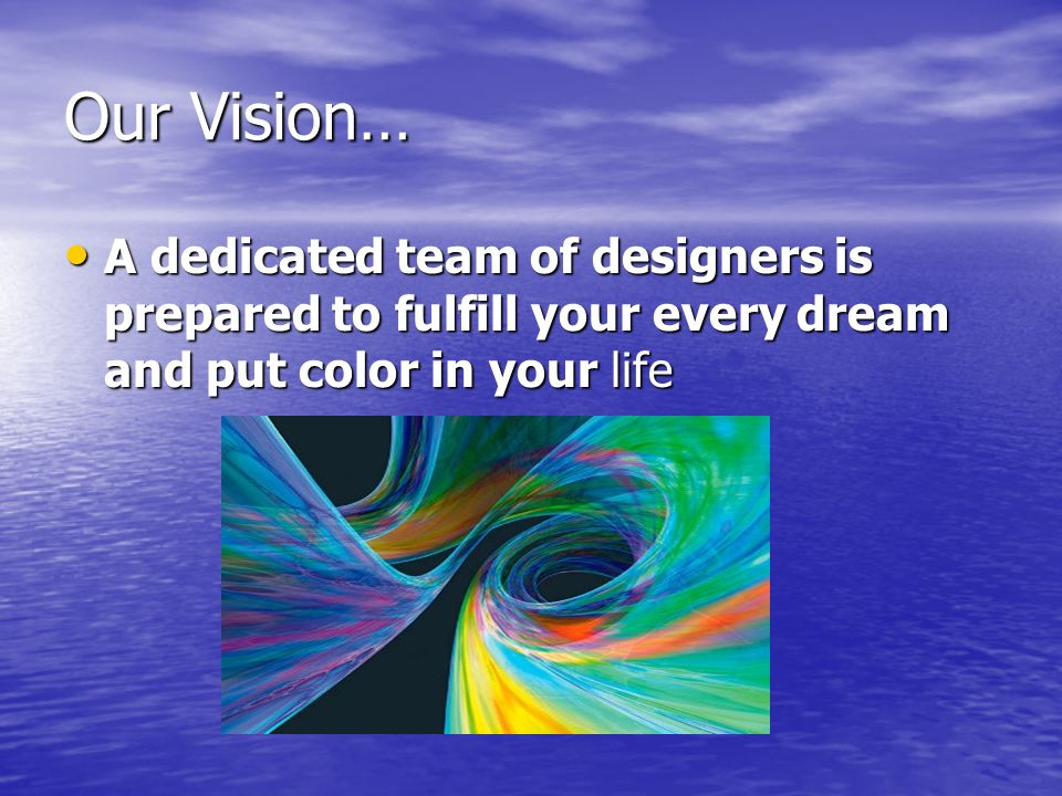 Our Vision… A dedicated team of designers is prepared to fulfill your every dream and put color in your life A dedicated team of designers is prepared to fulfill your every dream and put color in your life