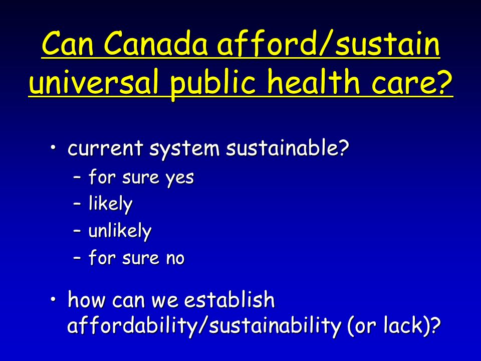 Can Canada afford/sustain universal public health care? current system sustainable?current system sustainable? –for sure yes –likely –unlikely –for su