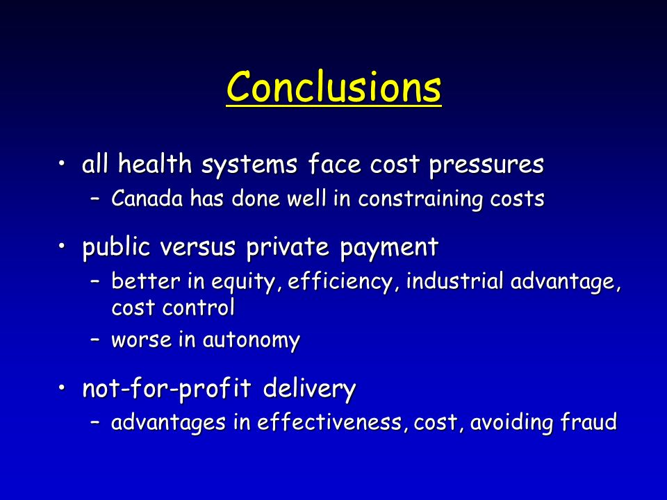 Conclusions all health systems face cost pressuresall health systems face cost pressures –Canada has done well in constraining costs public versus private paymentpublic versus private payment –better in equity, efficiency, industrial advantage, cost control –worse in autonomy not-for-profit deliverynot-for-profit delivery –advantages in effectiveness, cost, avoiding fraud