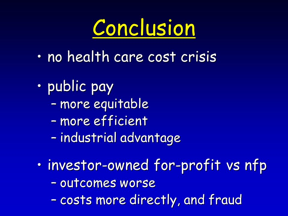 Conclusion no health care cost crisisno health care cost crisis public paypublic pay –more equitable –more efficient –industrial advantage investor-owned for-profit vs nfpinvestor-owned for-profit vs nfp –outcomes worse –costs more directly, and fraud