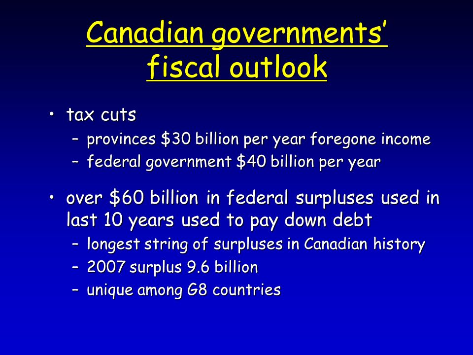 Canadian governments fiscal outlook tax cutstax cuts –provinces $30 billion per year foregone income –federal government $40 billion per year over $60 billion in federal surpluses used in last 10 years used to pay down debtover $60 billion in federal surpluses used in last 10 years used to pay down debt –longest string of surpluses in Canadian history –2007 surplus 9.6 billion –unique among G8 countries