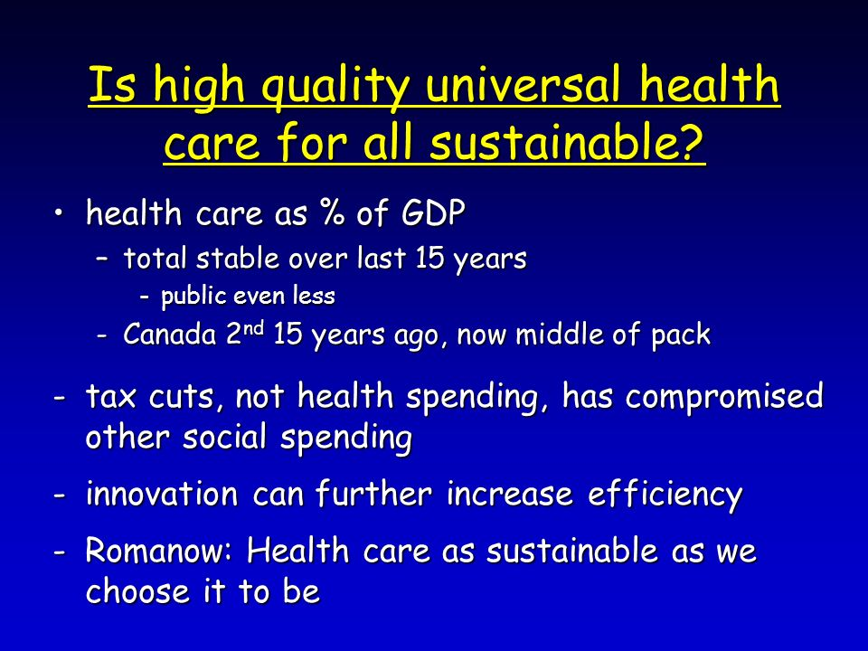 Is high quality universal health care for all sustainable? health care as % of GDPhealth care as % of GDP –total stable over last 15 years -public eve