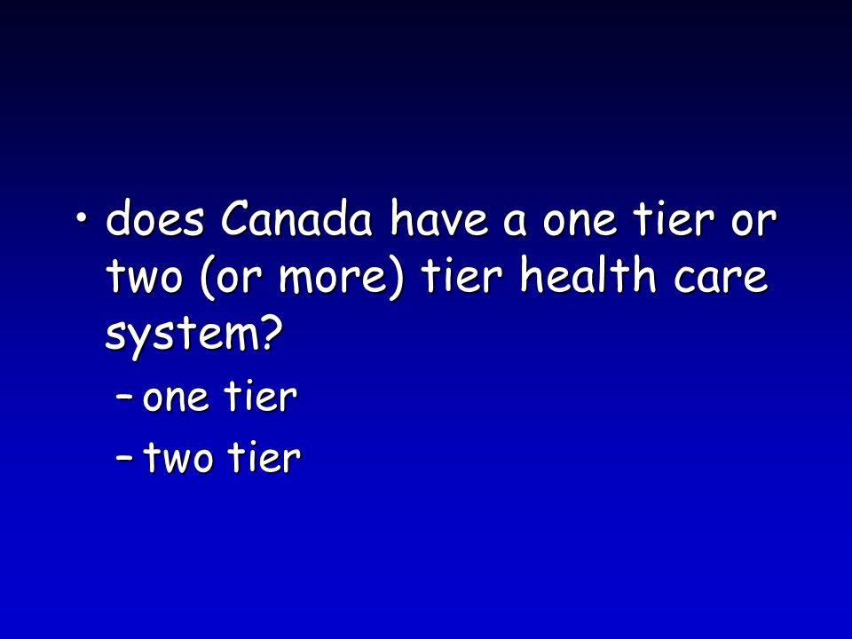 does Canada have a one tier or two (or more) tier health care system?does Canada have a one tier or two (or more) tier health care system? –one tier –