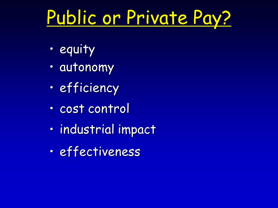 Public or Private Pay? equityequity autonomyautonomy efficiencyefficiency cost controlcost control industrial impactindustrial impact effectivenesseff