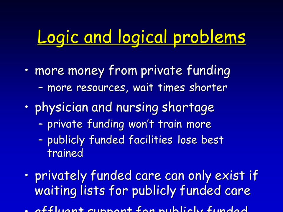 Logic and logical problems more money from private fundingmore money from private funding –more resources, wait times shorter physician and nursing sh