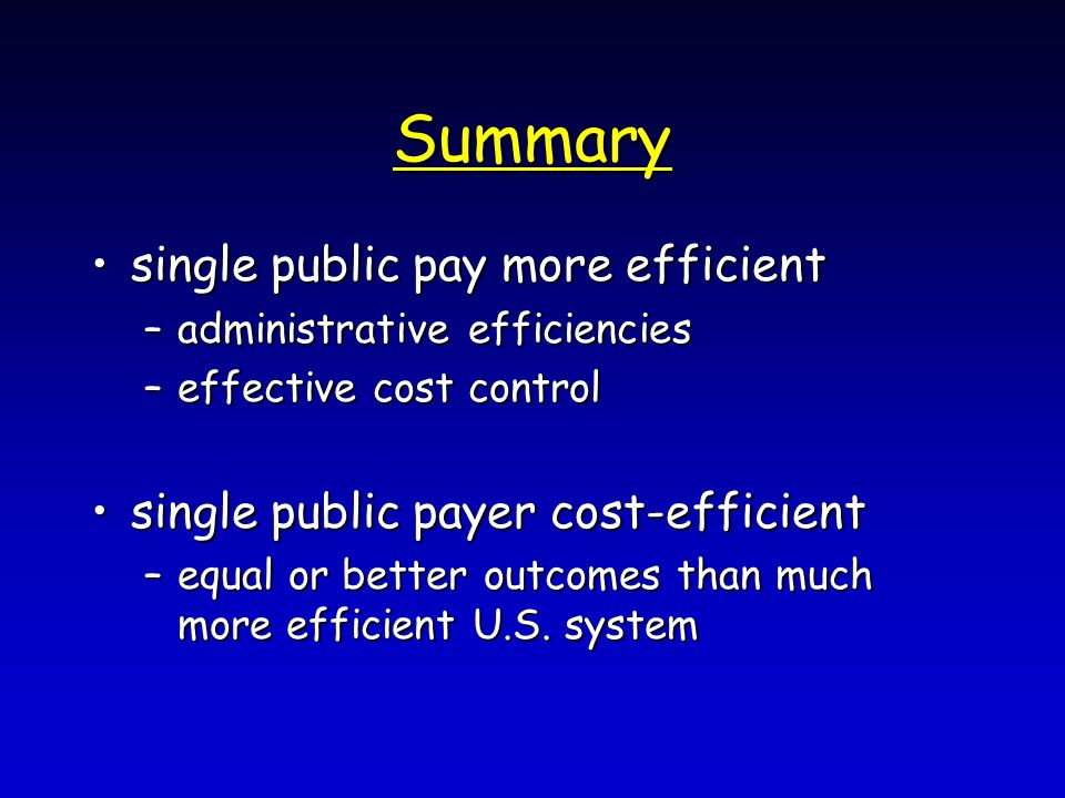 Summary single public pay more efficientsingle public pay more efficient –administrative efficiencies –effective cost control single public payer cost-efficientsingle public payer cost-efficient –equal or better outcomes than much more efficient U.S.