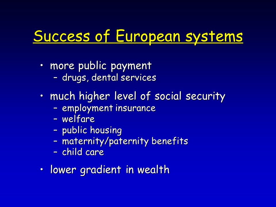 Success of European systems more public paymentmore public payment –drugs, dental services much higher level of social securitymuch higher level of so