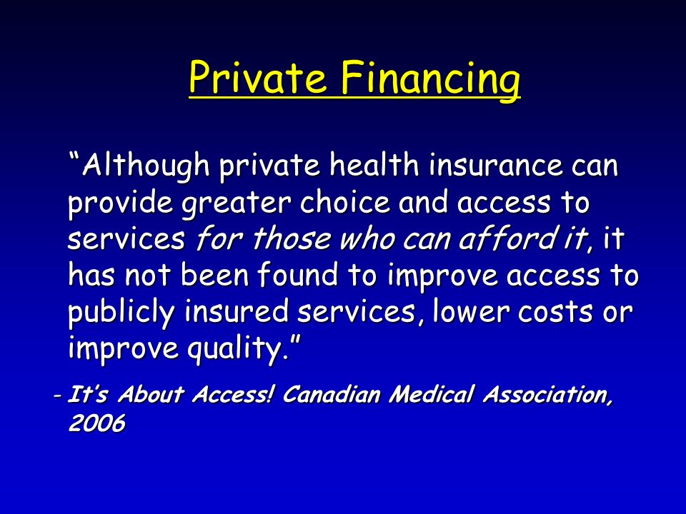 Private Financing Although private health insurance can provide greater choice and access to services for those who can afford it, it has not been found to improve access to publicly insured services, lower costs or improve quality.