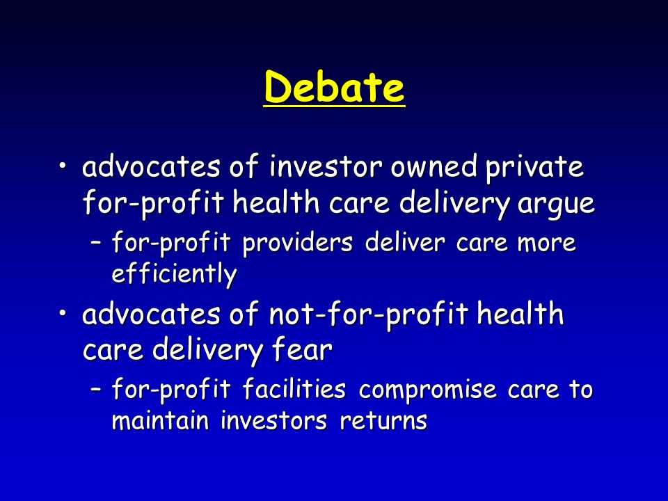 Debate advocates of investor owned private for-profit health care delivery argueadvocates of investor owned private for-profit health care delivery argue –for-profit providers deliver care more efficiently advocates of not-for-profit health care delivery fearadvocates of not-for-profit health care delivery fear –for-profit facilities compromise care to maintain investors returns