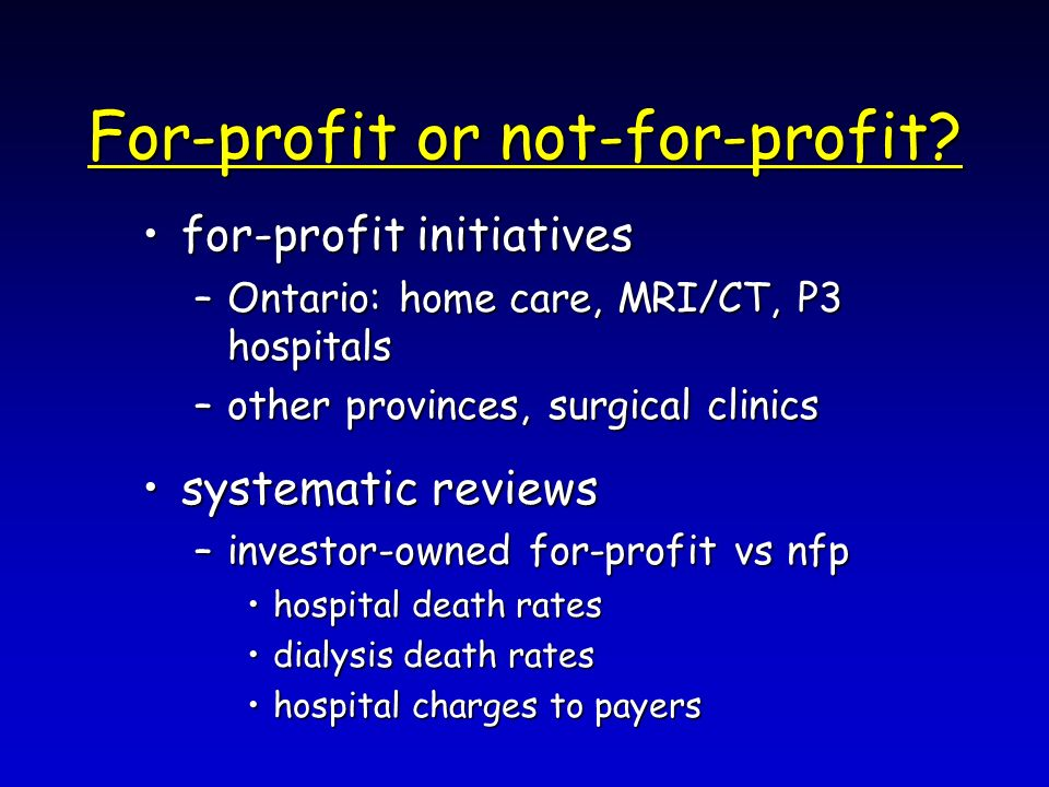 For-profit or not-for-profit? for-profit initiativesfor-profit initiatives –Ontario: home care, MRI/CT, P3 hospitals –other provinces, surgical clinic