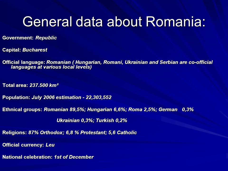 General data about Romania: Government: Republic Capital: Bucharest Official language: Romanian ( Hungarian, Romani, Ukrainian and Serbian are co-official languages at various local levels) Total area: 237.500 km² Population: July 2006 estimation - 22,303,552 Population: July 2006 estimation - 22,303,552 Ethnical groups: Romanian 89,5%; Hungarian 6,6%; Roma 2,5%; German 0,3% Ukrainian 0,3%; Turkish 0,2% Ukrainian 0,3%; Turkish 0,2% Religions: 87% Orthodox; 6,8 % Protestant; 5,6 Catholic Official currency: Leu National celebration: 1st of December