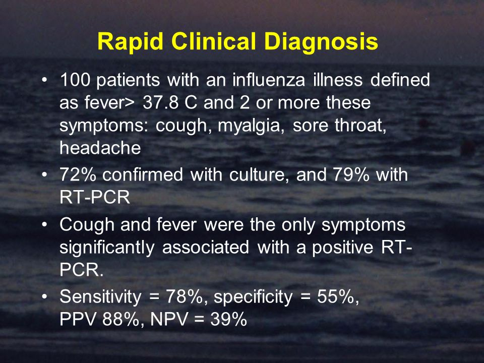 Rapid Clinical Diagnosis 100 patients with an influenza illness defined as fever> 37.8 C and 2 or more these symptoms: cough, myalgia, sore throat, headache 72% confirmed with culture, and 79% with RT-PCR Cough and fever were the only symptoms significantly associated with a positive RT- PCR.