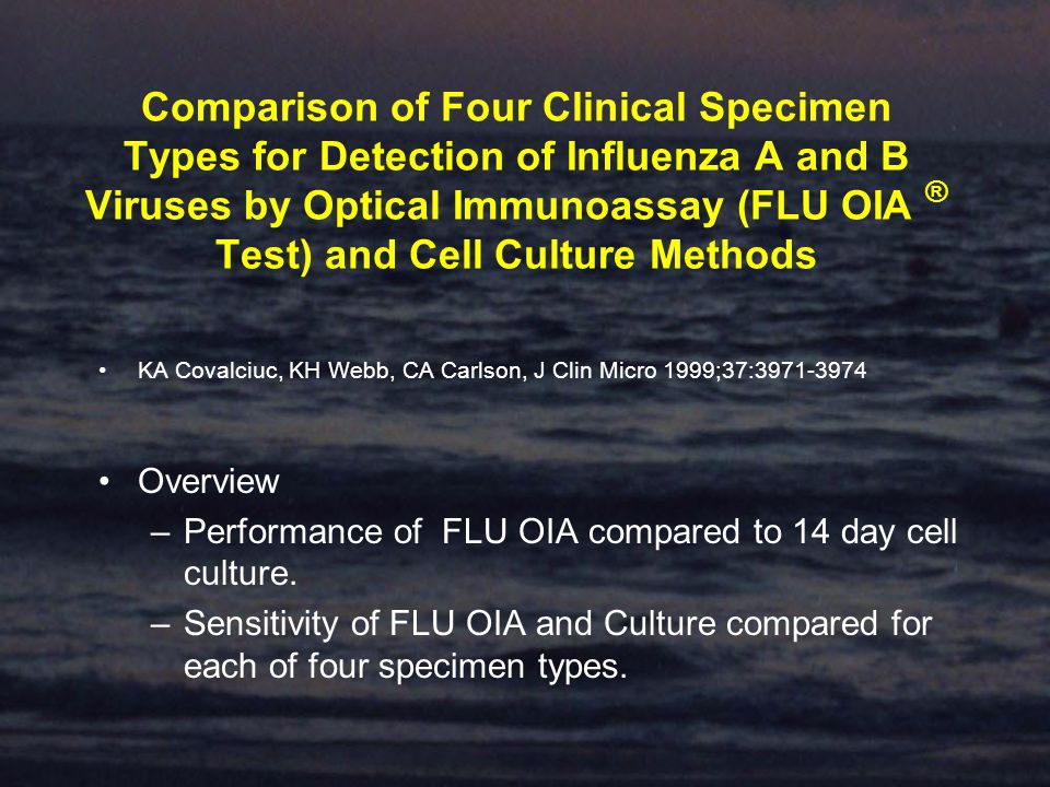 Comparison of Four Clinical Specimen Types for Detection of Influenza A and B Viruses by Optical Immunoassay (FLU OIA ® Test) and Cell Culture Methods KA Covalciuc, KH Webb, CA Carlson, J Clin Micro 1999;37:3971-3974 Overview –Performance of FLU OIA compared to 14 day cell culture.