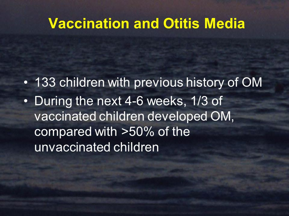 Vaccination and Otitis Media 133 children with previous history of OM During the next 4-6 weeks, 1/3 of vaccinated children developed OM, compared with >50% of the unvaccinated children