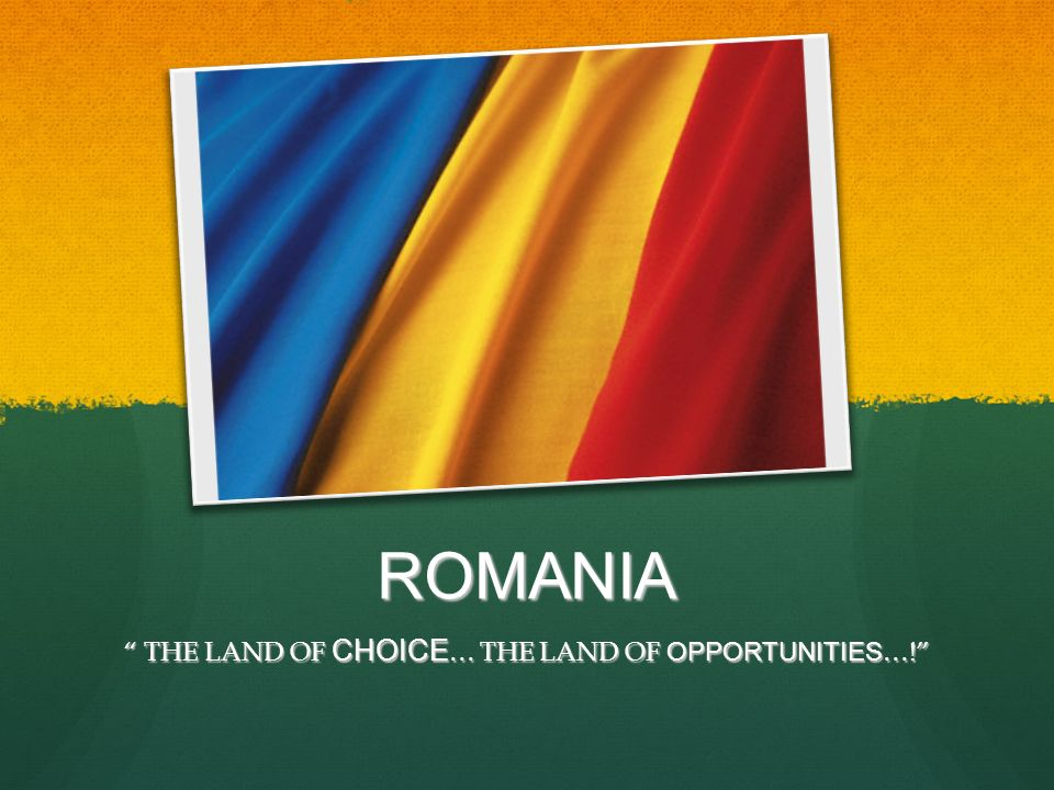ROMANIA THE LAND OF CHOICE … THE LAND OF OPPORTUNITIES …! THE LAND OF CHOICE … THE LAND OF OPPORTUNITIES …!