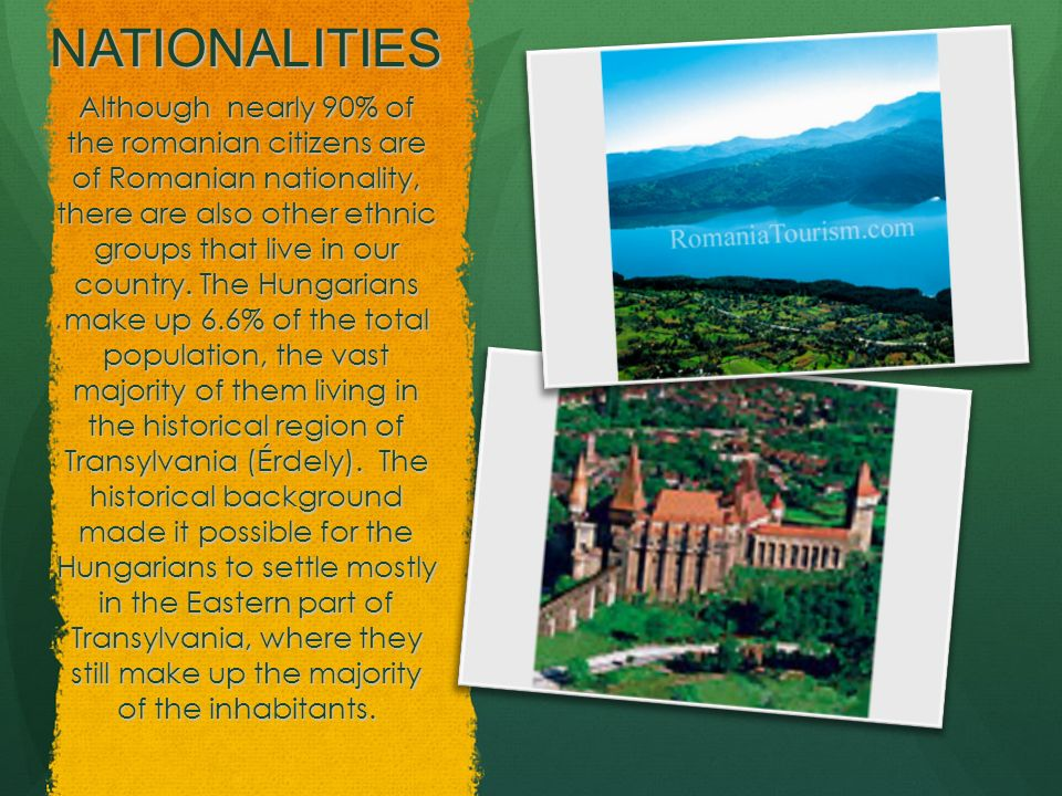 NATIONALITIES Although nearly 90% of the romanian citizens are of Romanian nationality, there are also other ethnic groups that live in our country. T