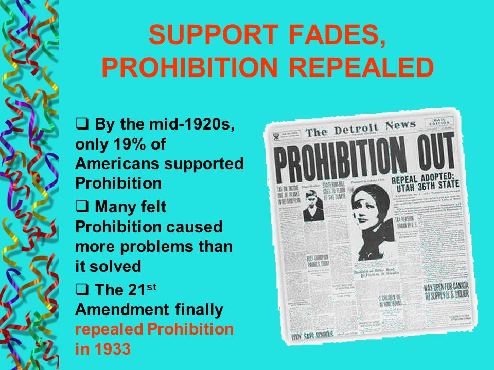 SUPPORT FADES, PROHIBITION REPEALED By the mid-1920s, only 19% of Americans supported Prohibition Many felt Prohibition caused more problems than it s