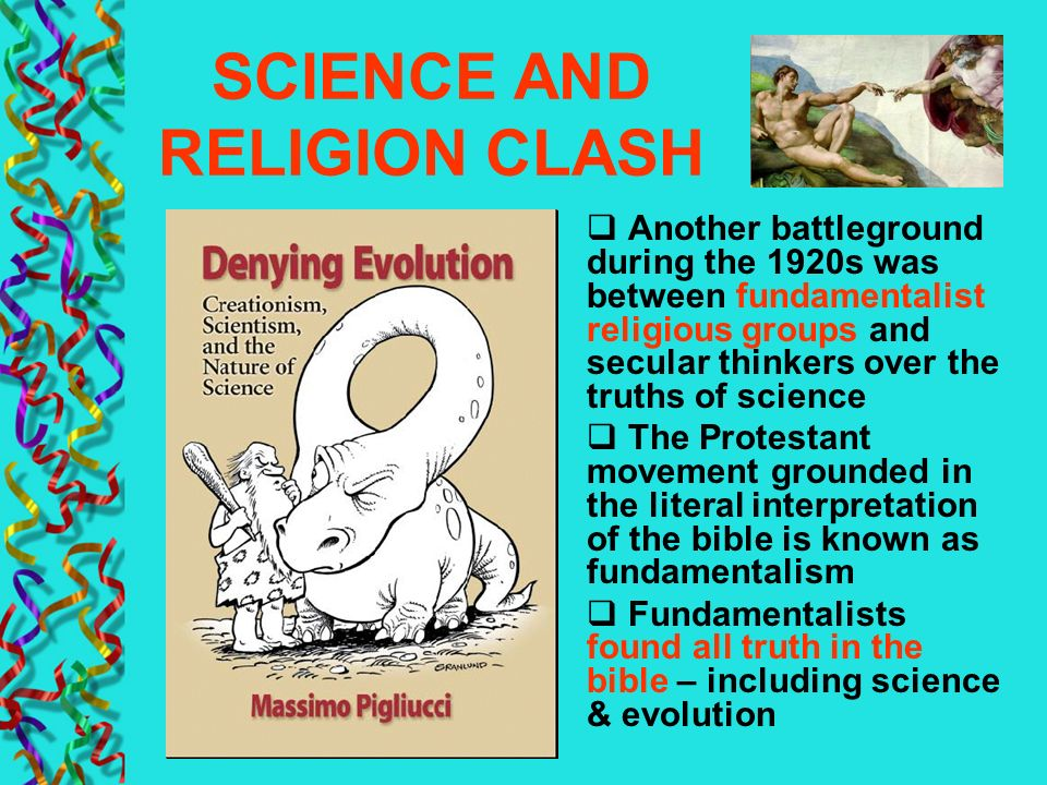 SCIENCE AND RELIGION CLASH Another battleground during the 1920s was between fundamentalist religious groups and secular thinkers over the truths of s