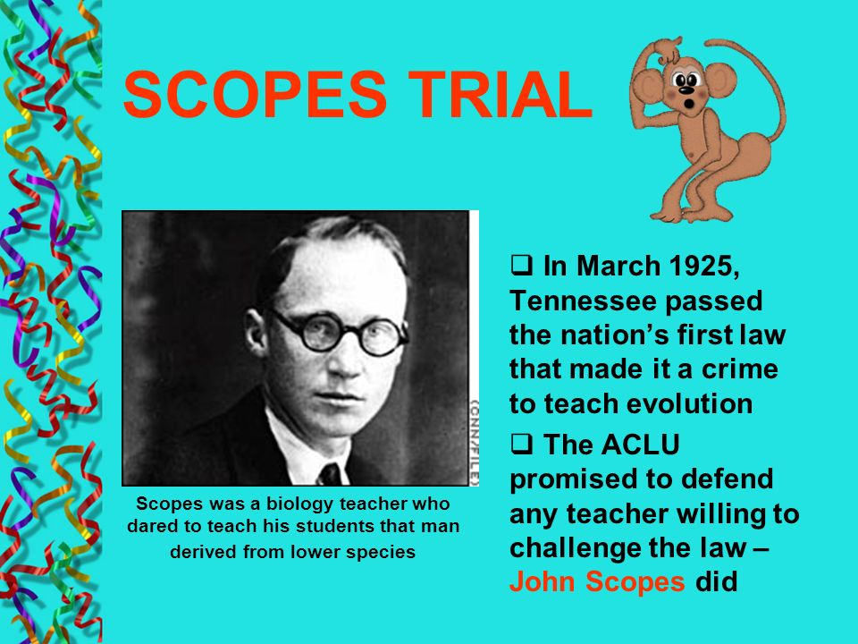 SCOPES TRIAL In March 1925, Tennessee passed the nations first law that made it a crime to teach evolution The ACLU promised to defend any teacher wil