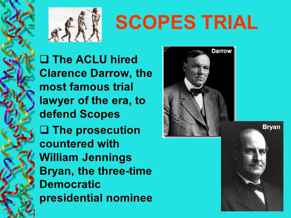 SCOPES TRIAL The ACLU hired Clarence Darrow, the most famous trial lawyer of the era, to defend Scopes The prosecution countered with William Jennings