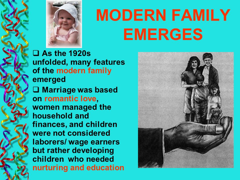 MODERN FAMILY EMERGES As the 1920s unfolded, many features of the modern family emerged Marriage was based on romantic love, women managed the househo