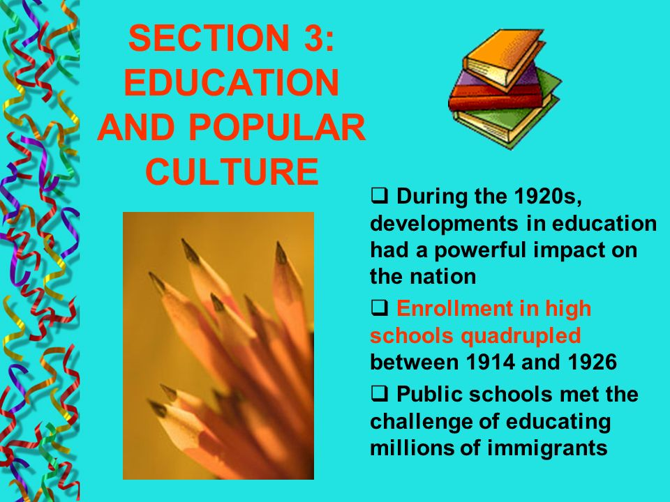 SECTION 3: EDUCATION AND POPULAR CULTURE During the 1920s, developments in education had a powerful impact on the nation Enrollment in high schools qu