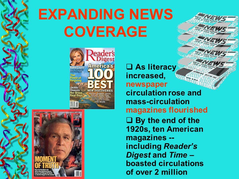 EXPANDING NEWS COVERAGE As literacy increased, newspaper circulation rose and mass-circulation magazines flourished By the end of the 1920s, ten Ameri