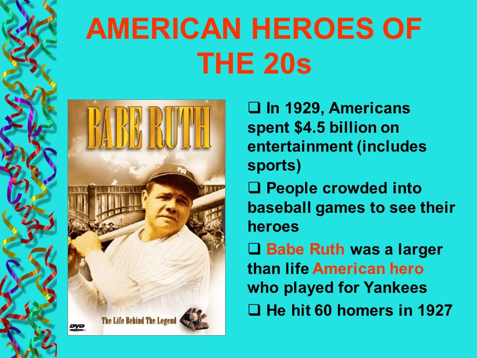 AMERICAN HEROES OF THE 20s In 1929, Americans spent $4.5 billion on entertainment (includes sports) People crowded into baseball games to see their he