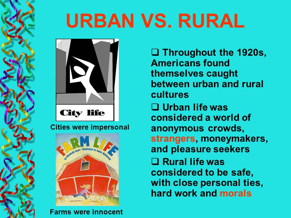 URBAN VS. RURAL Throughout the 1920s, Americans found themselves caught between urban and rural cultures Urban life was considered a world of anonymou