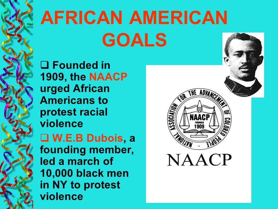 AFRICAN AMERICAN GOALS Founded in 1909, the NAACP urged African Americans to protest racial violence W.E.B Dubois, a founding member, led a march of 1