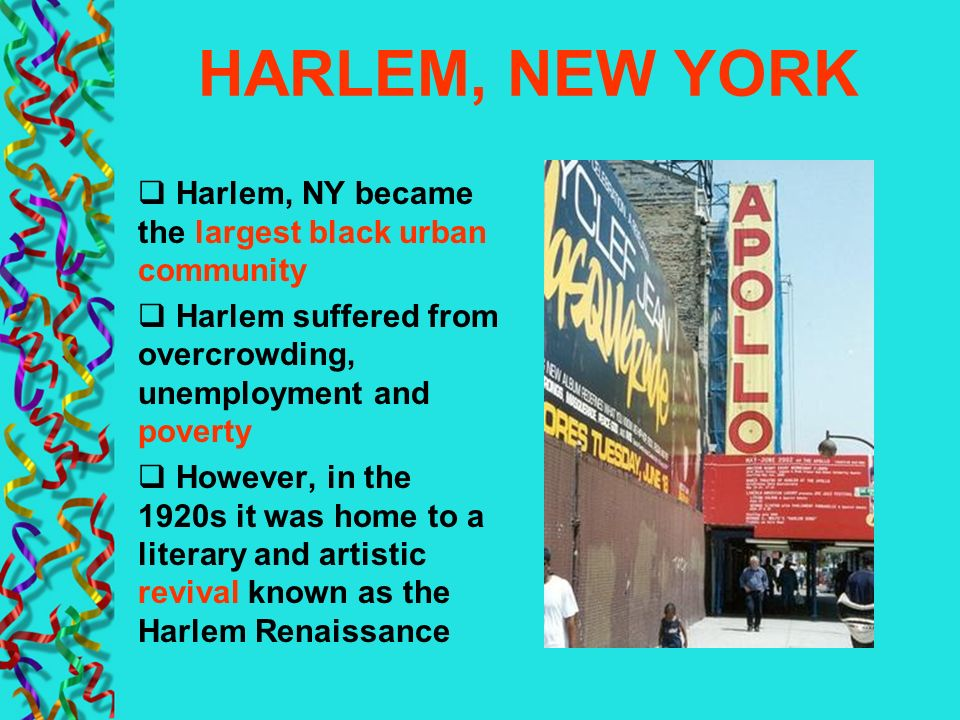 HARLEM, NEW YORK Harlem, NY became the largest black urban community Harlem suffered from overcrowding, unemployment and poverty However, in the 1920s