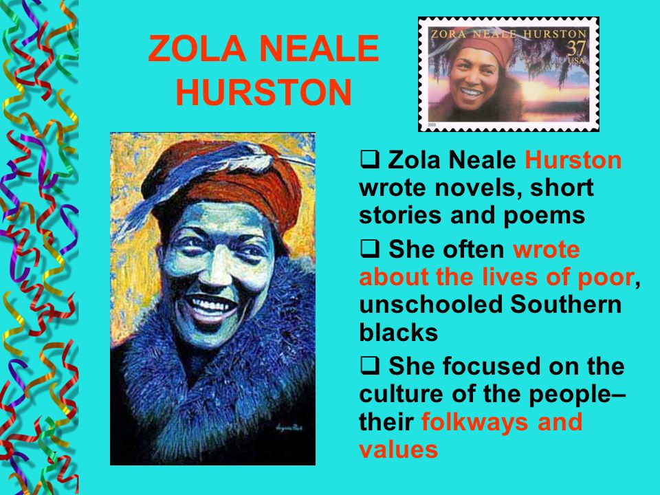 ZOLA NEALE HURSTON Zola Neale Hurston wrote novels, short stories and poems She often wrote about the lives of poor, unschooled Southern blacks She fo