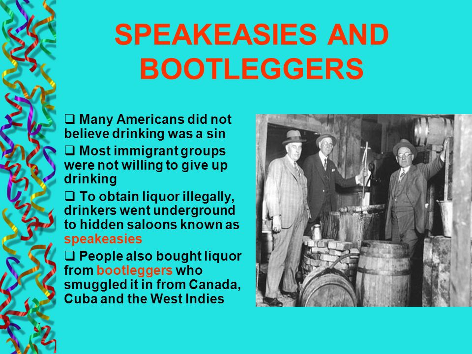 SPEAKEASIES AND BOOTLEGGERS Many Americans did not believe drinking was a sin Most immigrant groups were not willing to give up drinking To obtain liq