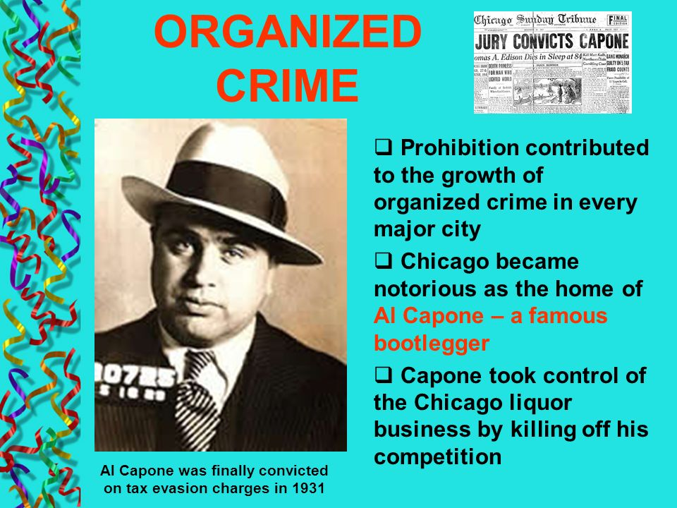 ORGANIZED CRIME Prohibition contributed to the growth of organized crime in every major city Chicago became notorious as the home of Al Capone – a fam