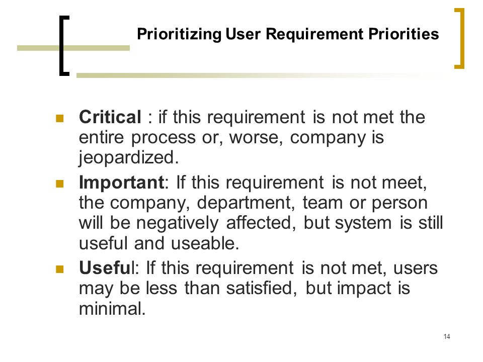 14 Prioritizing User Requirement Priorities Critical : if this requirement is not met the entire process or, worse, company is jeopardized. Important: