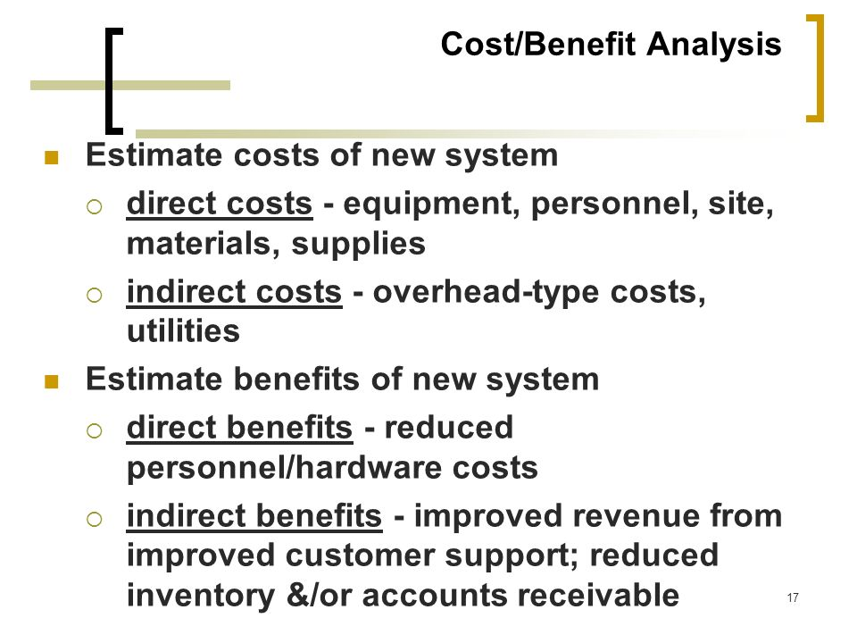 17 Cost/Benefit Analysis Estimate costs of new system direct costs - equipment, personnel, site, materials, supplies indirect costs - overhead-type co