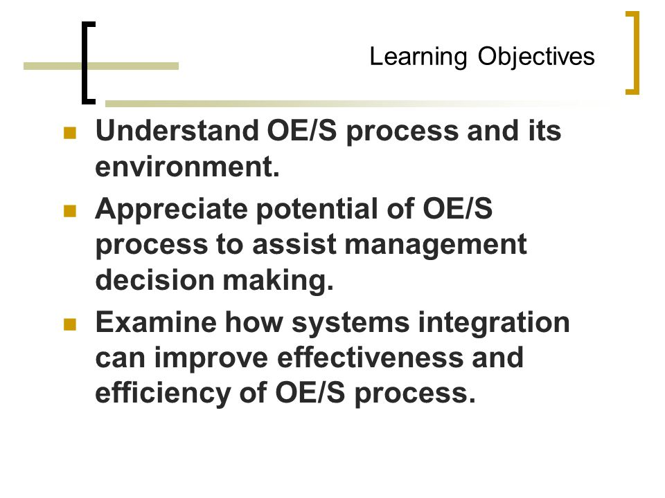 Learning Objectives Understand OE/S process and its environment. Appreciate potential of OE/S process to assist management decision making. Examine ho